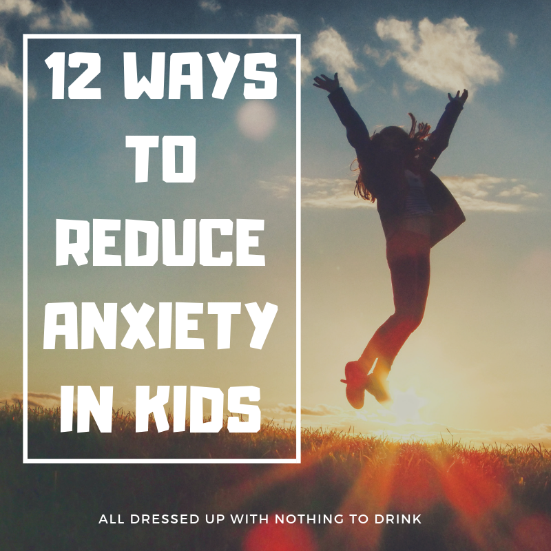12 Ways to reduce anxiety in kids